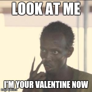 Look At Me | LOOK AT ME I'M YOUR VALENTINE NOW | image tagged in memes,look at me,AdviceAnimals | made w/ Imgflip meme maker