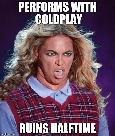 Bad Luck Beyonce |  PERFORMS WITH COLDPLAY; RUINS HALFTIME | image tagged in bad luck beyonce | made w/ Imgflip meme maker