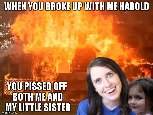 WHEN YOU BROKE UP WITH ME HAROLD YOU PISSED OFF BOTH ME AND MY LITTLE SISTER | made w/ Imgflip meme maker