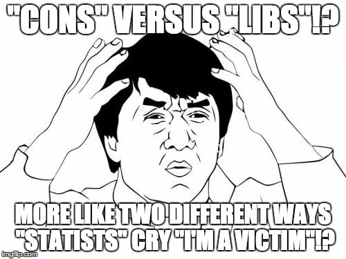"Seriously, People? Where are my 3rd, 4th and/or 5th and 6th parties at? |  ""CONS"" VERSUS ""LIBS""!? MORE LIKE TWO DIFFERENT WAYS ""STATISTS"" CRY ""I'M A VICTIM""!? 