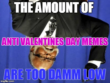 Anti Valentines Day Memes Are Too Damm Low Imgflip