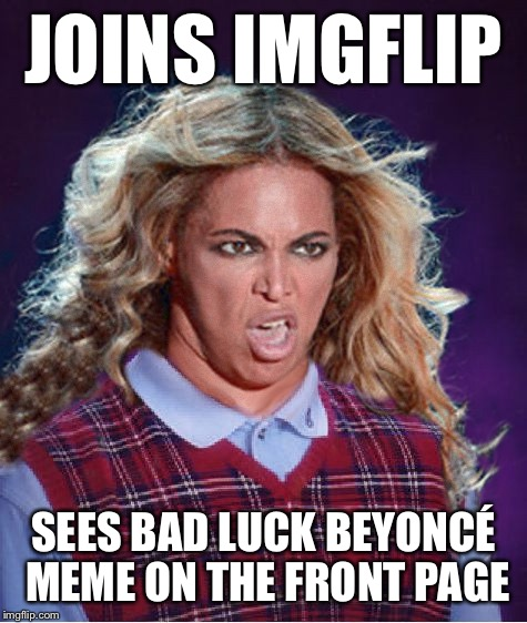 Ermagerd! |  JOINS IMGFLIP; SEES BAD LUCK BEYONCÉ MEME ON THE FRONT PAGE | image tagged in bad luck beyonce,beyonce | made w/ Imgflip meme maker