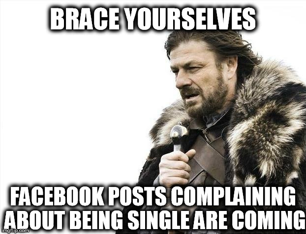 Happy Valentine's Day! | BRACE YOURSELVES FACEBOOK POSTS COMPLAINING ABOUT BEING SINGLE ARE COMING | image tagged in memes,brace yourselves x is coming,funny,valentine's day,facebook problems | made w/ Imgflip meme maker