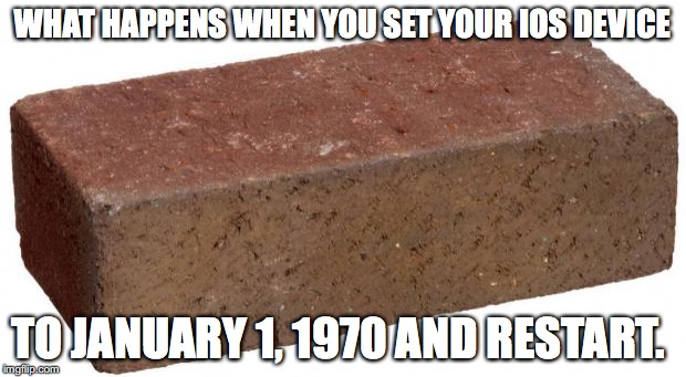 Unbelievable, But True. DO NOT DO THIS TO YOUR iOS DEVICE ! THIS IS FOR REALS! |  WHAT HAPPENS WHEN YOU SET YOUR IOS DEVICE; TO JANUARY 1, 1970 AND RESTART. | image tagged in brick,stop working,apple,ios,2016,flaw | made w/ Imgflip meme maker