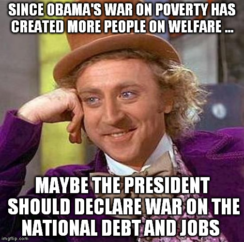 war on poverty???  | SINCE OBAMA'S WAR ON POVERTY HAS CREATED MORE PEOPLE ON WELFARE ... MAYBE THE PRESIDENT SHOULD DECLARE WAR ON THE NATIONAL DEBT AND JOBS | image tagged in memes,creepy condescending wonka | made w/ Imgflip meme maker