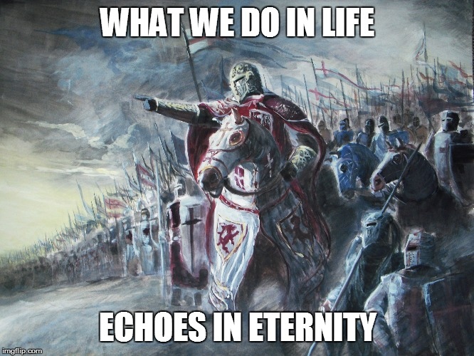 Crusader | WHAT WE DO IN LIFE ECHOES IN ETERNITY | image tagged in crusader | made w/ Imgflip meme maker