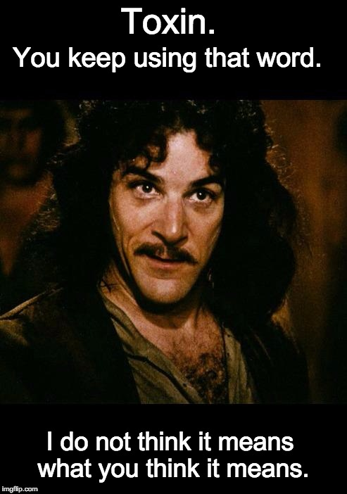 iñigo montoya | Toxin. You keep using that word. I do not think it means what you think it means. | image tagged in iigo montoya | made w/ Imgflip meme maker