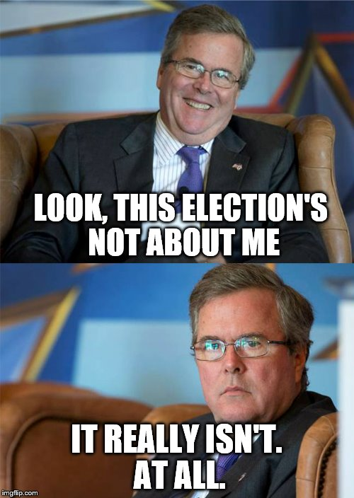 Hide the pain Jeb! | LOOK, THIS ELECTION'S NOT ABOUT ME IT REALLY ISN'T. AT ALL. | image tagged in jeb bush,election 2016,memes | made w/ Imgflip meme maker