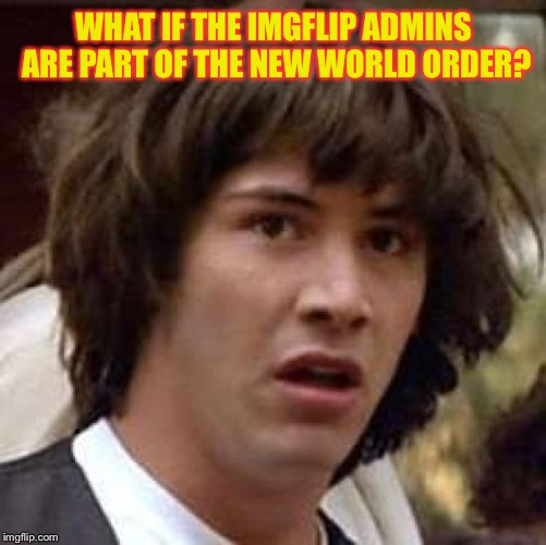 Conspiracy Keanu Meme | WHAT IF THE IMGFLIP ADMINS ARE PART OF THE NEW WORLD ORDER? | image tagged in memes,conspiracy keanu | made w/ Imgflip meme maker