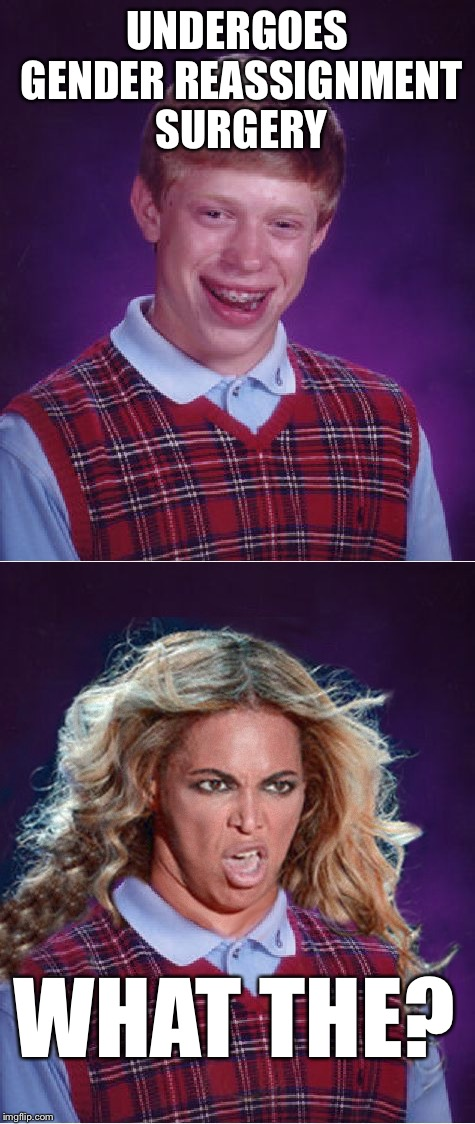 Uses the same doctors as Bruce Jenner. | UNDERGOES GENDER REASSIGNMENT SURGERY WHAT THE? | image tagged in bad luck brian,bad luck beyonce,beyonce,transgender,dafuq,make it stop | made w/ Imgflip meme maker