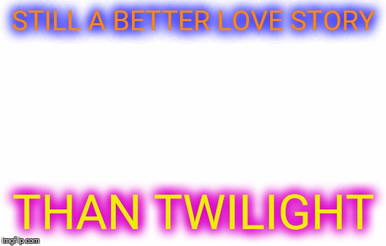 Blank | STILL A BETTER LOVE STORY THAN TWILIGHT | image tagged in blank | made w/ Imgflip meme maker