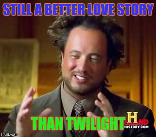 Ancient Aliens Meme | STILL A BETTER LOVE STORY THAN TWILIGHT | image tagged in memes,ancient aliens | made w/ Imgflip meme maker