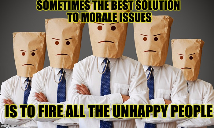 Unhappy People |  SOMETIMES THE BEST SOLUTION TO MORALE ISSUES; IS TO FIRE ALL THE UNHAPPY PEOPLE | image tagged in unhappy people | made w/ Imgflip meme maker