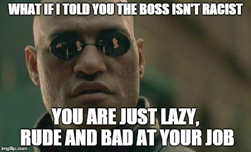 Matrix Morpheus |  WHAT IF I TOLD YOU THE BOSS ISN'T RACIST; YOU ARE JUST LAZY, RUDE AND BAD AT YOUR JOB | image tagged in memes,matrix morpheus,AdviceAnimals | made w/ Imgflip meme maker