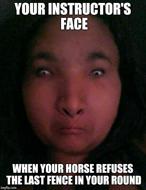 Instructor face | YOUR INSTRUCTOR'S FACE WHEN YOUR HORSE REFUSES THE LAST FENCE IN YOUR ROUND | image tagged in instructor face | made w/ Imgflip meme maker