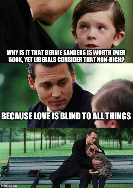 Finding Neverland Meme | WHY IS IT THAT BERNIE SANDERS IS WORTH OVER 500K, YET LIBERALS CONSIDER THAT NON-RICH? BECAUSE LOVE IS BLIND TO ALL THINGS | image tagged in memes,finding neverland | made w/ Imgflip meme maker