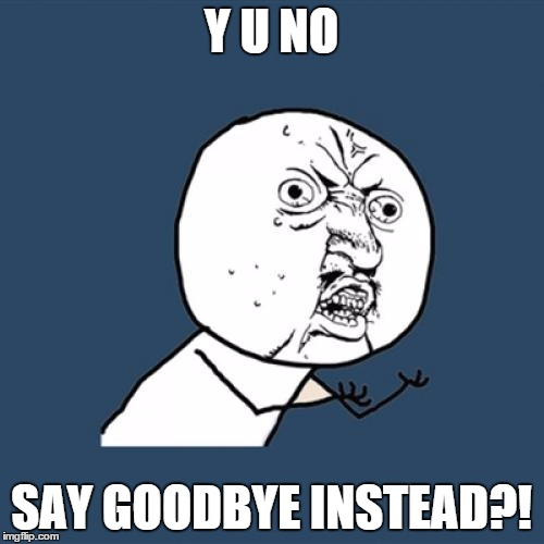 Y U No Meme | Y U NO SAY GOODBYE INSTEAD?! | image tagged in memes,y u no | made w/ Imgflip meme maker