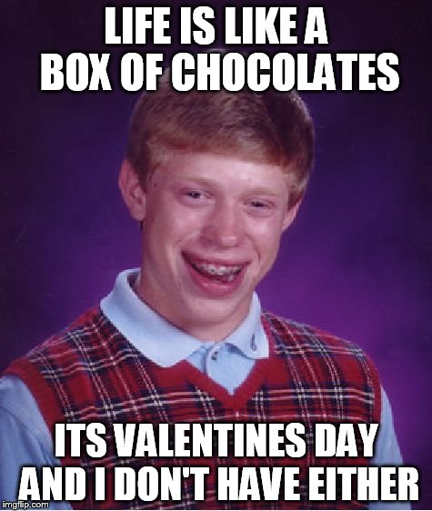 Bad Luck Brian Meme | LIFE IS LIKE A BOX OF CHOCOLATES ITS VALENTINES DAY AND I DON'T HAVE EITHER | image tagged in memes,bad luck brian,AdviceAnimals | made w/ Imgflip meme maker