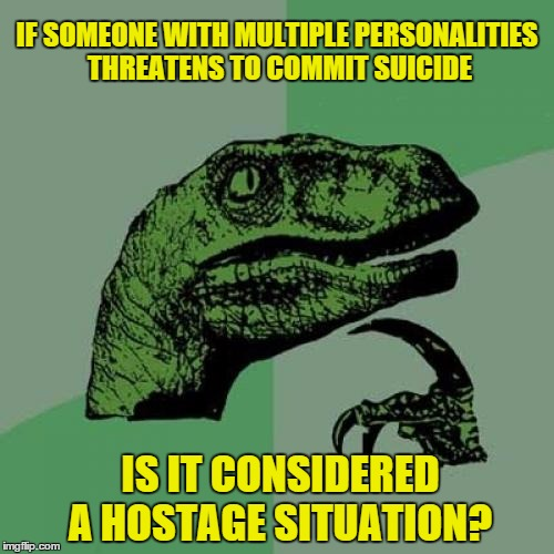 Philosoraptor Meme | IF SOMEONE WITH MULTIPLE PERSONALITIES THREATENS TO COMMIT SUICIDE IS IT CONSIDERED A HOSTAGE SITUATION? | image tagged in memes,philosoraptor | made w/ Imgflip meme maker