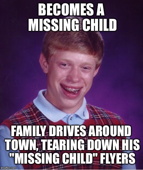 "Bad Luck Brian Meme | BECOMES A MISSING CHILD FAMILY DRIVES AROUND TOWN, TEARING DOWN HIS ""MISSING CHILD"" FLYERS 
