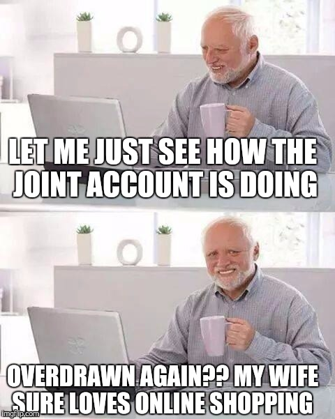 Hide the Pain Harold Meme |  LET ME JUST SEE HOW THE JOINT ACCOUNT IS DOING; OVERDRAWN AGAIN?? MY WIFE SURE LOVES ONLINE SHOPPING | image tagged in memes,hide the pain harold | made w/ Imgflip meme maker