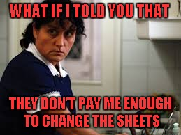 WHAT IF I TOLD YOU THAT THEY DON'T PAY ME ENOUGH TO CHANGE THE SHEETS | made w/ Imgflip meme maker
