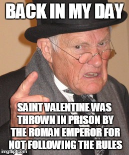 Back In My Day Meme | BACK IN MY DAY SAINT VALENTINE WAS THROWN IN PRISON BY THE ROMAN EMPEROR FOR NOT FOLLOWING THE RULES | image tagged in memes,back in my day | made w/ Imgflip meme maker