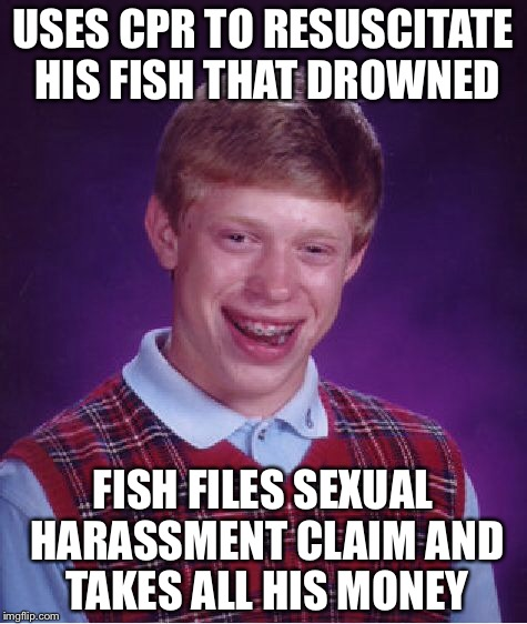 Bad Luck Brian Meme | USES CPR TO RESUSCITATE HIS FISH THAT DROWNED FISH FILES SEXUAL HARASSMENT CLAIM AND TAKES ALL HIS MONEY | image tagged in memes,bad luck brian | made w/ Imgflip meme maker
