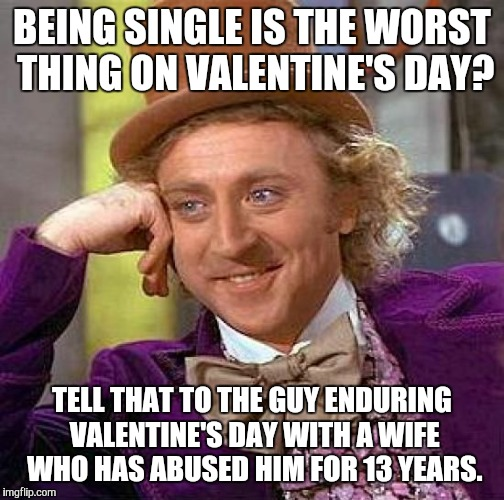This is me. I AM hide the pain Harold.  | BEING SINGLE IS THE WORST THING ON VALENTINE'S DAY? TELL THAT TO THE GUY ENDURING VALENTINE'S DAY WITH A WIFE WHO HAS ABUSED HIM FOR 13 YEAR | image tagged in memes,creepy condescending wonka,domestic abuse,valentine's day | made w/ Imgflip meme maker