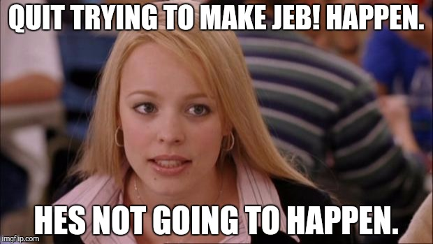 Its Not Going To Happen Meme | QUIT TRYING TO MAKE JEB! HAPPEN. HES NOT GOING TO HAPPEN. | image tagged in memes,its not going to happen,The_Donald | made w/ Imgflip meme maker