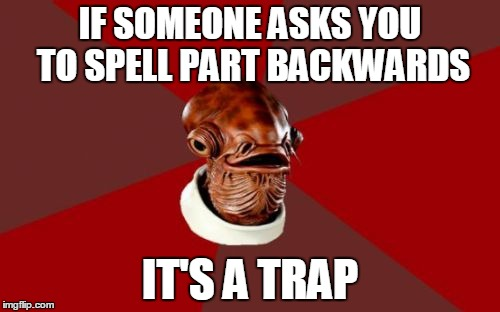 Admiral Ackbar Relationship Expert |  IF SOMEONE ASKS YOU TO SPELL PART BACKWARDS; IT'S A TRAP | image tagged in memes,admiral ackbar relationship expert | made w/ Imgflip meme maker