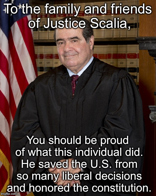 To the family and friends of Justice Scalia, You should be proud of what this individual did. He saved the U.S. from so many liberal decisio | image tagged in scalia,honor | made w/ Imgflip meme maker