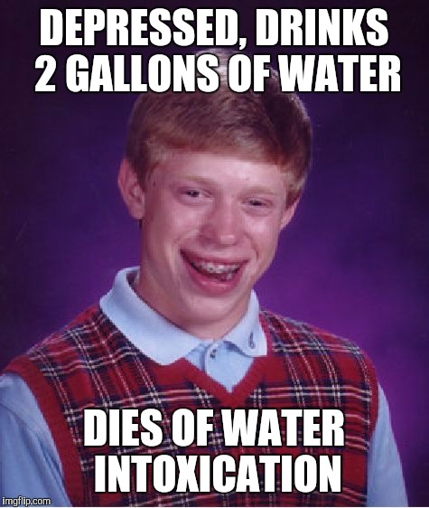 Bad Luck Brian Meme | DEPRESSED, DRINKS 2 GALLONS OF WATER DIES OF WATER INTOXICATION | image tagged in memes,bad luck brian | made w/ Imgflip meme maker