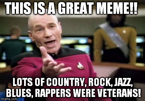 Picard Wtf Meme | THIS IS A GREAT MEME!! LOTS OF COUNTRY, ROCK, JAZZ, BLUES, RAPPERS WERE VETERANS! | image tagged in memes,picard wtf | made w/ Imgflip meme maker