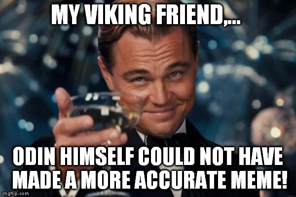 Leonardo Dicaprio Cheers Meme | MY VIKING FRIEND,... ODIN HIMSELF COULD NOT HAVE MADE A MORE ACCURATE MEME! | image tagged in memes,leonardo dicaprio cheers | made w/ Imgflip meme maker