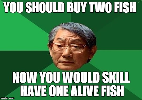 YOU SHOULD BUY TWO FISH NOW YOU WOULD SKILL HAVE ONE ALIVE FISH | made w/ Imgflip meme maker
