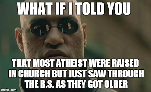 Matrix Morpheus Meme | WHAT IF I TOLD YOU THAT MOST ATHEIST WERE RAISED IN CHURCH BUT JUST SAW THROUGH THE B.S. AS THEY GOT OLDER | image tagged in memes,matrix morpheus | made w/ Imgflip meme maker