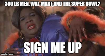 300 LB MEN, WAL-MART AND THE SUPER BOWL? SIGN ME UP | made w/ Imgflip meme maker
