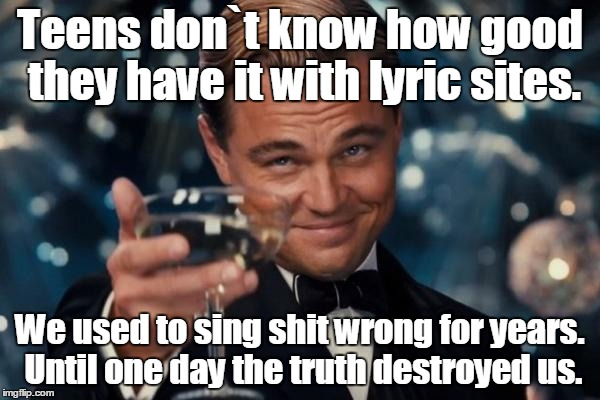 Leonardo Dicaprio Cheers Meme |  Teens don`t know how good they have it with lyric sites. We used to sing shit wrong for years. Until one day the truth destroyed us. | image tagged in memes,leonardo dicaprio cheers | made w/ Imgflip meme maker