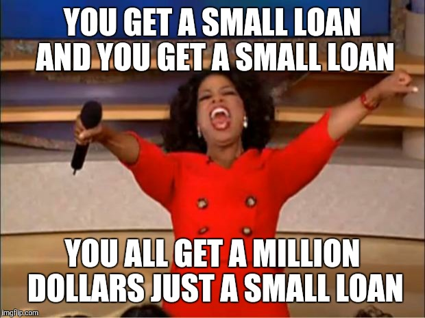 Oprah You Get A Meme | YOU GET A SMALL LOAN AND YOU GET A SMALL LOAN ...