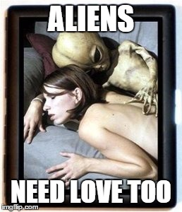 ALIENS NEED LOVE TOO | made w/ Imgflip meme maker