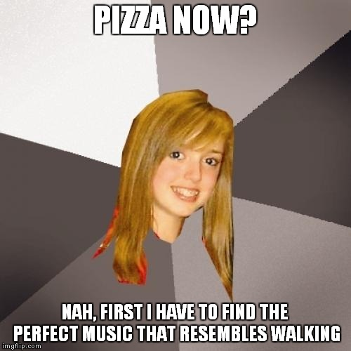 Musically Oblivious 8th Grader |  PIZZA NOW? NAH, FIRST I HAVE TO FIND THE PERFECT MUSIC THAT RESEMBLES WALKING | image tagged in memes,musically oblivious 8th grader | made w/ Imgflip meme maker