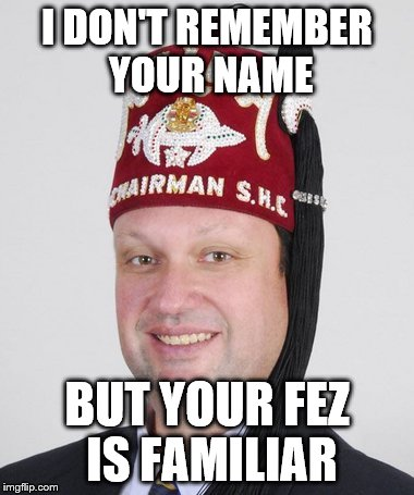What they say at the Shriner's Convention | I DON'T REMEMBER YOUR NAME BUT YOUR FEZ IS FAMILIAR | image tagged in memes | made w/ Imgflip meme maker