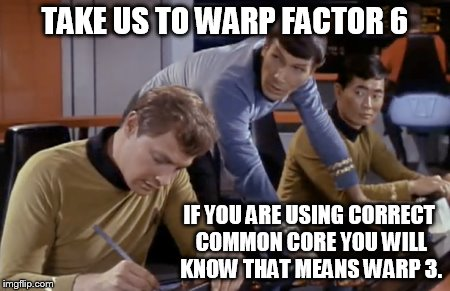 TAKE US TO WARP FACTOR 6 IF YOU ARE USING CORRECT COMMON CORE YOU WILL KNOW THAT MEANS WARP 3. | made w/ Imgflip meme maker