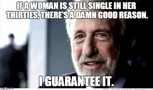 I Guarantee It Meme | IF A WOMAN IS STILL SINGLE IN HER THIRTIES, THERE'S A DAMN GOOD REASON. I GUARANTEE IT. | image tagged in memes,i guarantee it,AdviceAnimals | made w/ Imgflip meme maker