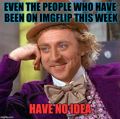 Creepy Condescending Wonka Meme | EVEN THE PEOPLE WHO HAVE BEEN ON IMGFLIP THIS WEEK HAVE NO IDEA | image tagged in memes,creepy condescending wonka | made w/ Imgflip meme maker