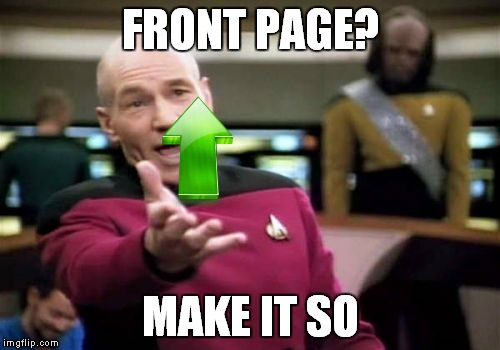 Picard Wtf Meme | FRONT PAGE? MAKE IT SO | image tagged in memes,picard wtf | made w/ Imgflip meme maker