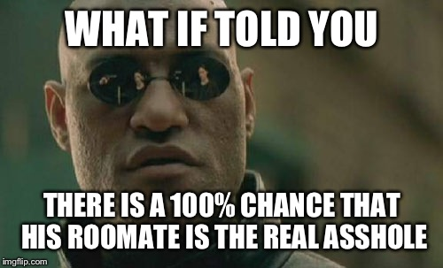 Matrix Morpheus Meme | WHAT IF TOLD YOU THERE IS A 100% CHANCE THAT HIS ROOMATE IS THE REAL ASSHOLE | image tagged in memes,matrix morpheus | made w/ Imgflip meme maker