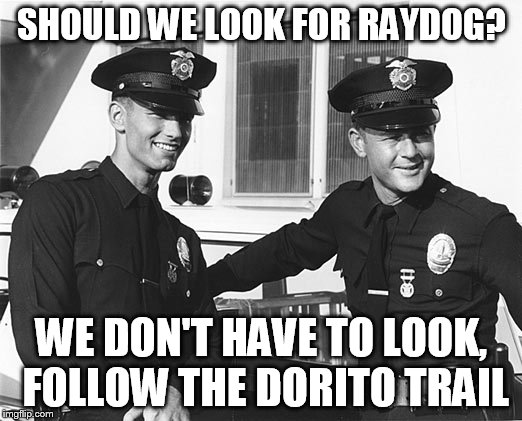 SHOULD WE LOOK FOR RAYDOG? WE DON'T HAVE TO LOOK, FOLLOW THE DORITO TRAIL | made w/ Imgflip meme maker