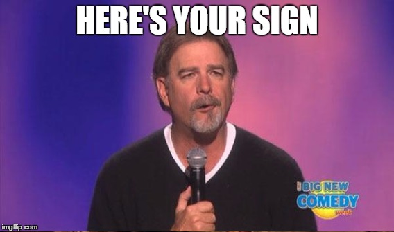 HERE'S YOUR SIGN | made w/ Imgflip meme maker